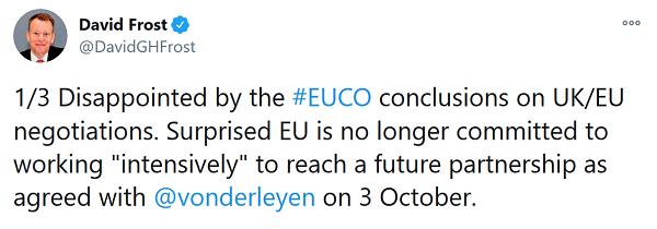 "Tweet from David Frost - Disappointed by the #EUCO conclusions on UK/EU negotiations. Surprised EU is no longer committed to working ""intensively"" to reach a future partnership as agreed with @vonderleyen on 3 October"